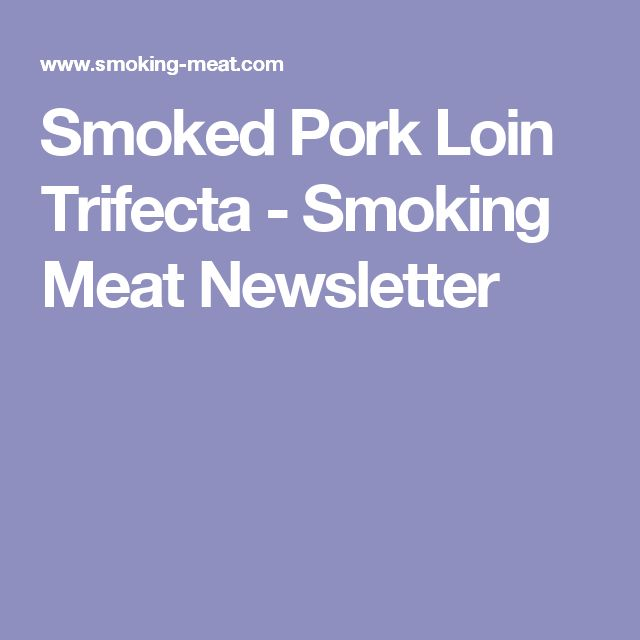 Smoked Pork Loin Trifecta - Smoking Meat Newsletter