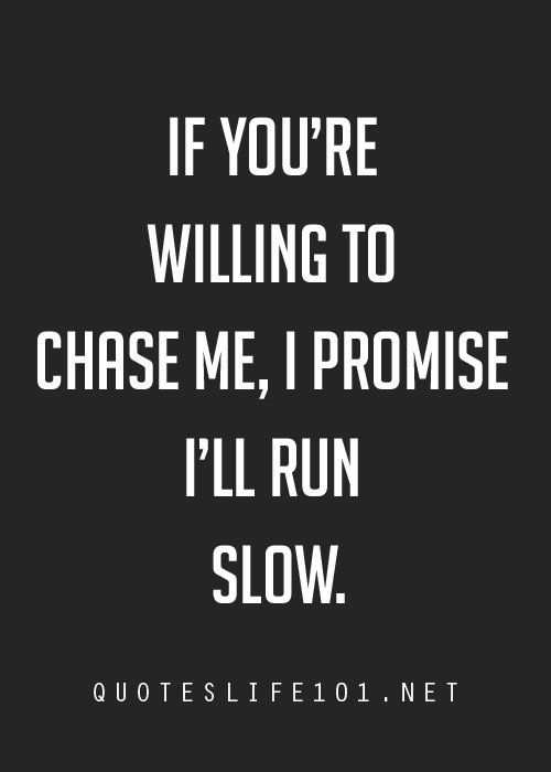 If you're willing to chase me, I promise I'll run slow.