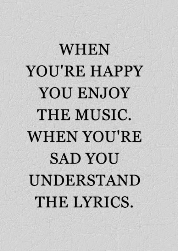 When you're happy you enjoy the music. When you're sad you understand the lyrics.