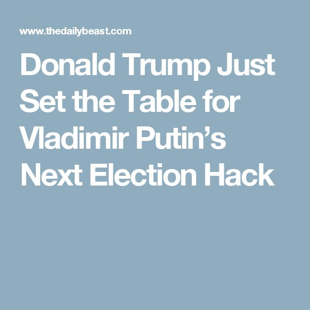 Donald Trump Just Set the Table for Vladimir Putin's Next Election Hack