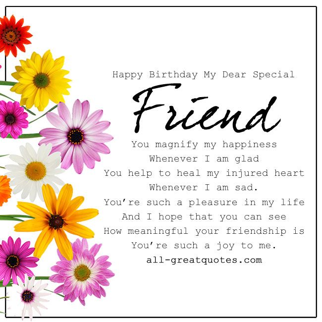 Happy Birthday My Dear Special Friend - You magnify my happiness, whenever I am glad. You help to heal my injured heart, whenever I am sad. You're such a pleasure in my life, and I hope that you can see, how meaningful your friendship is, you're such a joy to me. http://www.all-greatquotes.com/