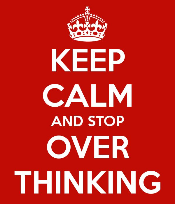 KEEP CALM AND STOP OVER THINKING pretty sure I need this on my wall