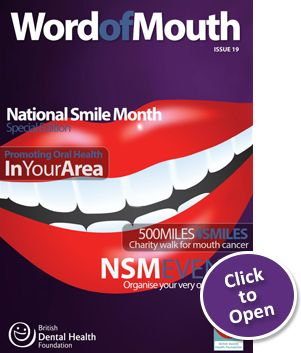 Word of Mouth Issue 19 - National Smile Month Special featuring Promoting Oral Health in your area; 500 Miles 4 Smiles - Charity walk for mouth cancer, NSM Events - Organise your very own activities; Smiley Selfies; DIY Dentistry Warnings and many more.