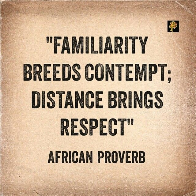 Familiarity means close association with or knowledge of something or someone. Thus the saying 'familiarity breeds contempt', means sometimes when you are close to people or when people know you so well they tend to disrespect you or become bored with you. Truth be told, there is not much we can do about it. And we have to just accept and live with it. However, sometimes the reason for the contempt is because we are invading people's personal space. The fact that you are intimate with people…