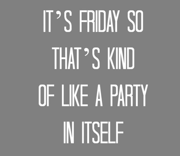 OH YEAH! The mantra EVERY Friday! #TGIF...okay so I may have to work Saturday...but fact is its still Friday and almost the weekend!