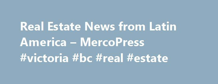Real Estate News from Latin America – MercoPress #victoria #bc #real #estate http://real-estate.remmont.com/real-estate-news-from-latin-america-mercopress-victoria-bc-real-estate/  #real estate america # Brazil s housing market falling as interest rates rise and the economy slows Brazil s housing market is now declining, amidst subdued economic growth and some civil unrest. In Sao Paulo, house prices dropped 1.2% during the year to Q1 2015, after annual price increases of 0.83% in Q4 2014…