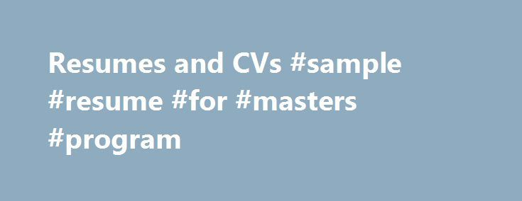Resumes and CVs #sample #resume #for #masters #program http://botswana.remmont.com/resumes-and-cvs-sample-resume-for-masters-program/  # Depending on the type of job, you will need to create a Curriculum Vitae (CV) or a resume. Both documents put your qualification in writing, but they are used for different audiences and use a different format. When to use a Resume In the United States, most employers use resumes for non-academic positions, which are one or two page summaries of your…