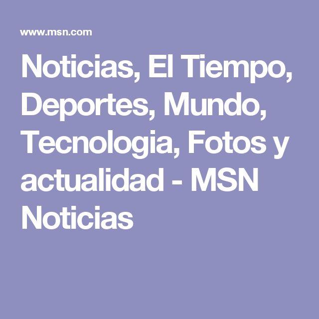 Noticias, El Tiempo, Deportes, Mundo, Tecnologia, Fotos y actualidad - MSN Noticias