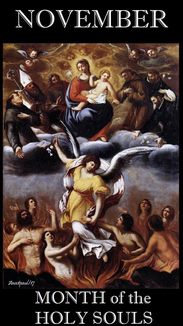 ....The Catholic Church offers us November, which begins with All Saints and All Souls Day, as the Month of the Holy Souls in Purgatory--those who have died in grace, yet who failed in this life to make satisfaction for all of their sins... ~  AnaStpaul