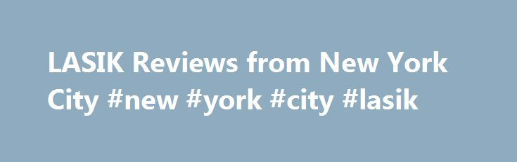 LASIK Reviews from New York City #new #york #city #lasik http://memphis.remmont.com/lasik-reviews-from-new-york-city-new-york-city-lasik/  # LASIK New York City New York City LASIK Reviews We love hearing about how LASIK has changed people's lives. Here are some of the most recent LASIK reviews from our TLC patients. All Reviews Well I m a senior in college and I ve wanted laser eye surgery for a while now to cut back on the long-term cost of glasses and contacts. When I decided the join the…