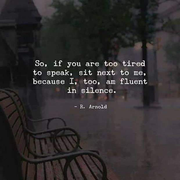 """""""So, if you are too tired to speak, sit next to me. Because I, too, am fluent in silence."""""""