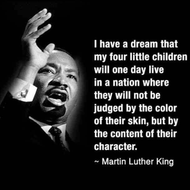 I have a dream that my four little children will one day live in a nation where they will not be judged by the color of their skin, but by the content of their character. — Martin Luther King Jr.
