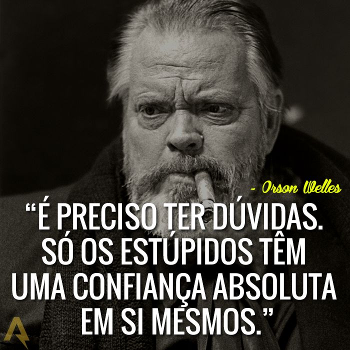 É preciso ter dúvidas. Só os estúpidos têm uma confiança absoluta em si mesmos. – Orson Welles