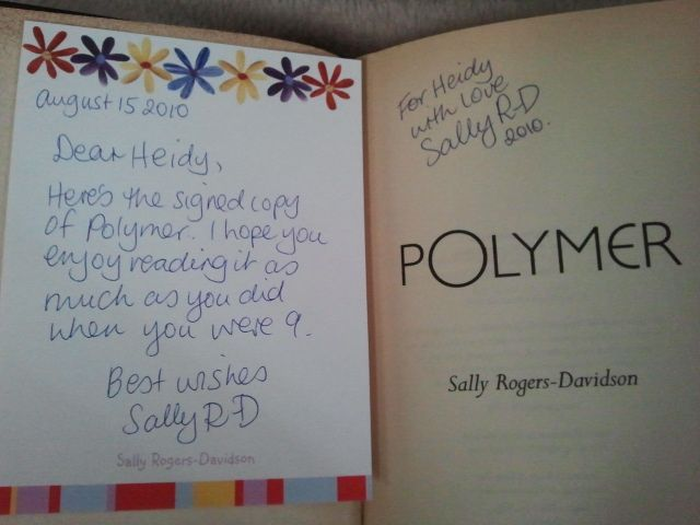 My favourite childhood book when I was nine was 'Polymer' by Aussie author Sally Rogers-Davidson. 15 years after I fell in love with 'Polymer' I tracked down the author and asked if she had any copies of the book still published. Alas it was long out of print. But to my utter surprise not only did the author give me a copy of her book from her own personal library but she signed it for me and included a little note. One of the best moments of my life when I got it in the post! - Heidy
