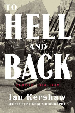 TO HELL AND BACK by Ian Kershaw -- The Penguin History of Europe series reaches the twentieth century with acclaimed scholar Ian Kershaw's long-anticipated analysis of the pivotal years of World War I and World War II.