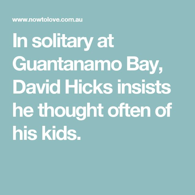 In solitary at Guantanamo Bay, David Hicks insists he thought often of his kids.