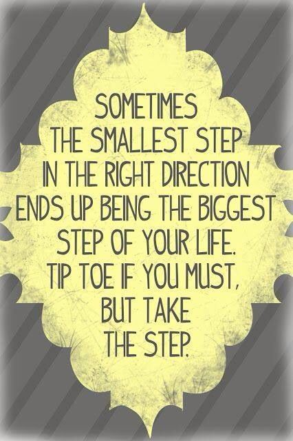 Sometimes the smallest step in the right direction ends up being the biggest step if your life. Tip toe if you must, but take the step.