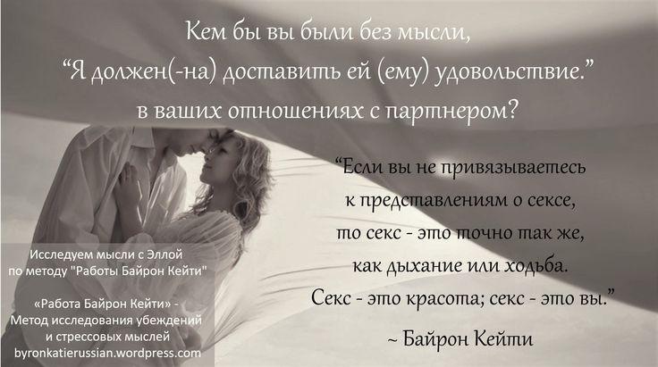 «Если вы не привязываетесь к представлениям о сексе, то секс — это точно так же, как дыхание или ходьба. Секс — это красота; секс — это вы. Но когда вы будете заняты поисками таких вещей, как удовольствие, экстаз, близость, связность и романтика, не рассчитывайте найти все это.» ~ Байрон Кейти
