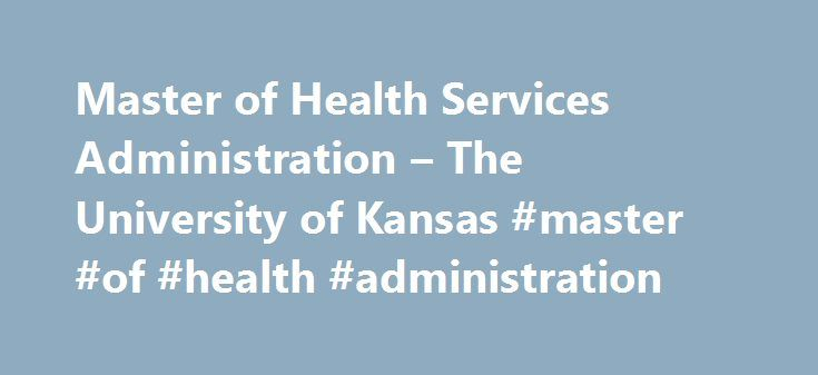 Master of Health Services Administration – The University of Kansas #master #of #health #administration http://columbus.remmont.com/master-of-health-services-administration-the-university-of-kansas-master-of-health-administration/  # Master of Health Services Administration The Master of Health Services Administration (MHSA) degree prepares students for leadership roles in the health care sector, including positions in hospitals, health care systems, long-term care facilities, clinics…