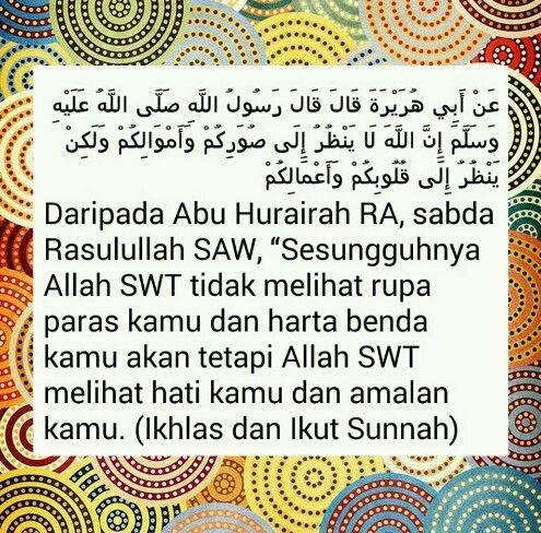 """Hadith Nabi SAW. Dari Abu Hurairah RA, sabda Rasullulah SAW """"Sesungguhnya Allah SWT tidak melihat rupa paras kamu dan harta benda kamu akan tetapi Allah SWT melihat hati kamu dan amalan kamu"""" (Ikhlas dan ikut Sunnah)"""