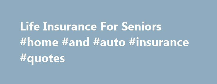 Life Insurance For Seniors #home #and #auto #insurance #quotes http://remmont.com/life-insurance-for-seniors-home-and-auto-insurance-quotes/  #affordable life insurance # Senior Life Insurance Early in life, few people worry too much about what will happen after they are gone. As people age, however, thoughts about taking care of those who are left behind become more prevalent. There are life insurance policies that are designed for people from all walks of life; while the most affordable…