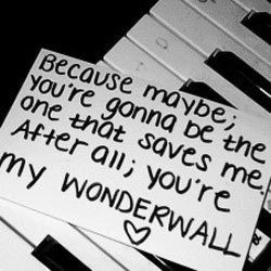 Because maybe, you're gonna be the one that saves me. And after all, you're my wonderwall... Oasis