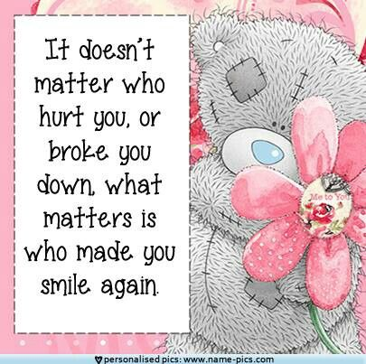 It doesn't matter who hurt you, or broke you down. What matters is who made you smile again.