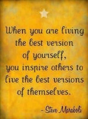 """When you are living the best version of yourself, you inspire others to live the best versions of themselves."" ~Steve Maraboli #quotes"