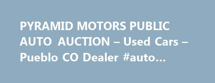 PYRAMID MOTORS PUBLIC AUTO AUCTION – Used Cars – Pueblo CO Dealer #auto #leases http://south-africa.remmont.com/pyramid-motors-public-auto-auction-used-cars-pueblo-co-dealer-auto-leases/  #auto auction # PYRAMID MOTORS PUBLIC AUTO AUCTION – Pueblo CO, 81008 Welcome to PYRAMID MOTORS PUBLIC AUTO AUCTION Used Cars, Used Pickup Trucks of Pueblo CO Stop by and visit us today at PYRAMID MOTORS PUBLIC AUTO AUCTION of Pueblo today serving Fountain, Pueblo, Fountain, Pueblo area. We are your local…