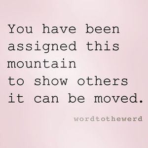 you have been assigned this mountain to show others it can be moved !