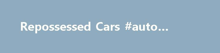 Repossessed Cars #auto #salvage http://nef2.com/repossessed-cars-auto-salvage/  #repossessed cars for sale # How To Find The The Most Trusted Repossessed Cars Auction Website There really are ways tomake MASSIVE SAVINGS on your next car, but you justneed to take alittle timeto learn how to find the best live local repossessed cars auctions. Bidding on an E-bay ad isn t reallythe way how...