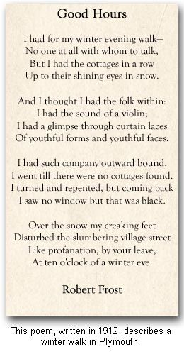Robert Frost is my favorite poet. This poem is a favorite as it reminds me of the times my mother and I would walk at night through snow covered streets. The quiet and stillness -and we would talk about the homes that seem so inviting.