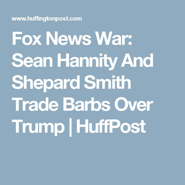 Fox News War: Sean Hannity And Shepard Smith Trade Barbs Over Trump | HuffPost