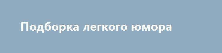Подборка легкого юмора http://apral.ru/2017/05/05/podborka-legkogo-yumora/  В этой подборке вас ждет порция далеко не самого тонкого [...]