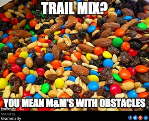 Trail mix? You mean M&Ms with obstacles.                              …