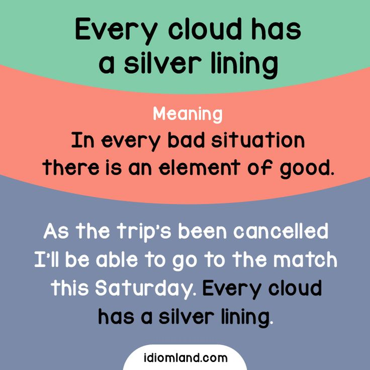 Idiom of the day: Every cloud has a silver lining. Meaning: In every bad situation there is an element of good. Example: As the trip's been cancelled I'll be able to go to the match this Saturday. Every cloud has a silver lining.