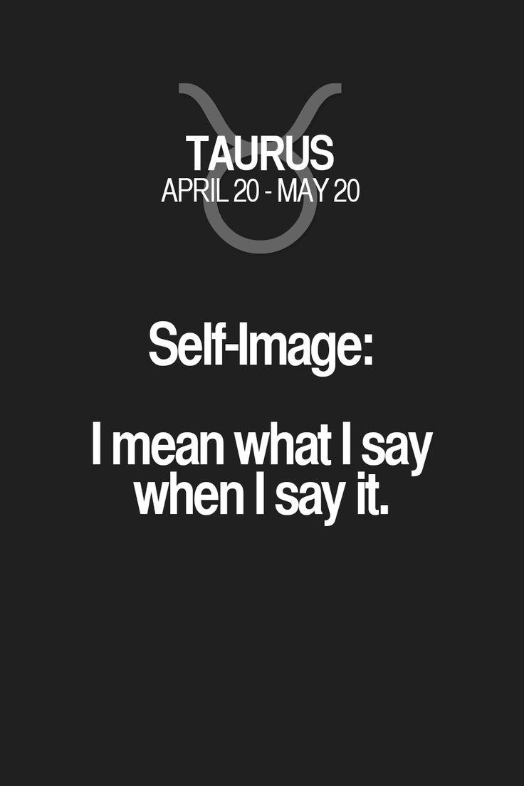 Self-Image: I mean what I say when I say it. Taurus | Taurus Quotes | Taurus Horoscope | Taurus Zodiac Signs