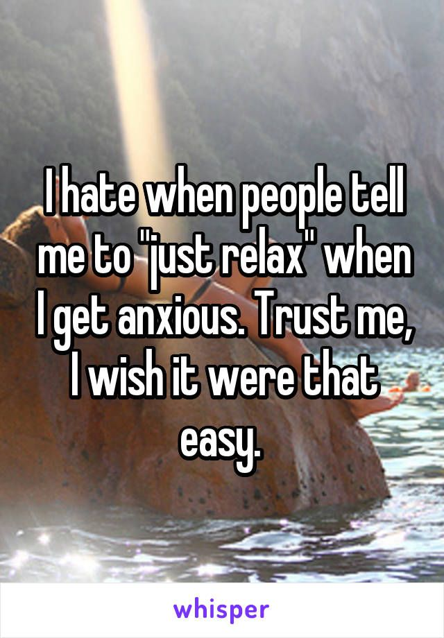 """I hate when people tell me to """"just relax"""" when I get anxious. Trust me, I wish it were that easy."""
