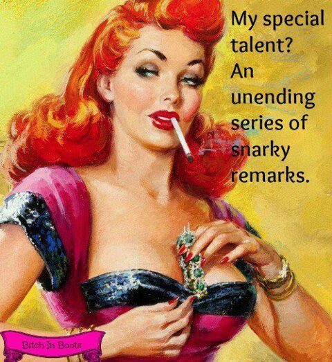 My special talent? An unending series of snarky remarks. And I am so good at it...it's a gift really.