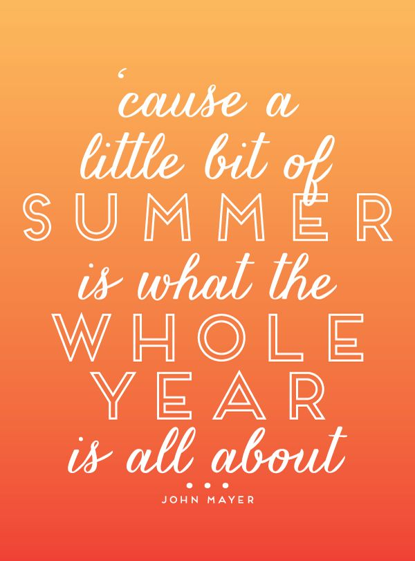 'cause a little bit of summer is what the whole year's all about...'