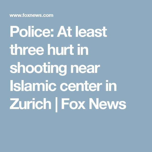 Police: At least three hurt in shooting near Islamic center in Zurich | Fox News