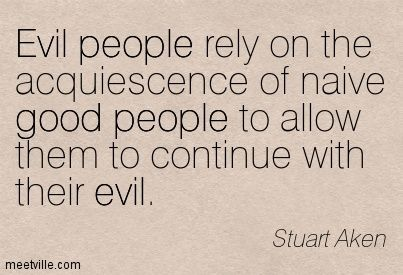 Evil people rely on the acquiescence of naive good people to allow them to continue with their evil. Stuart Aken
