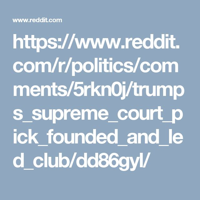 https://www.reddit.com/r/politics/comments/5rkn0j/trumps_supreme_court_pick_founded_and_led_club/dd86gyl/