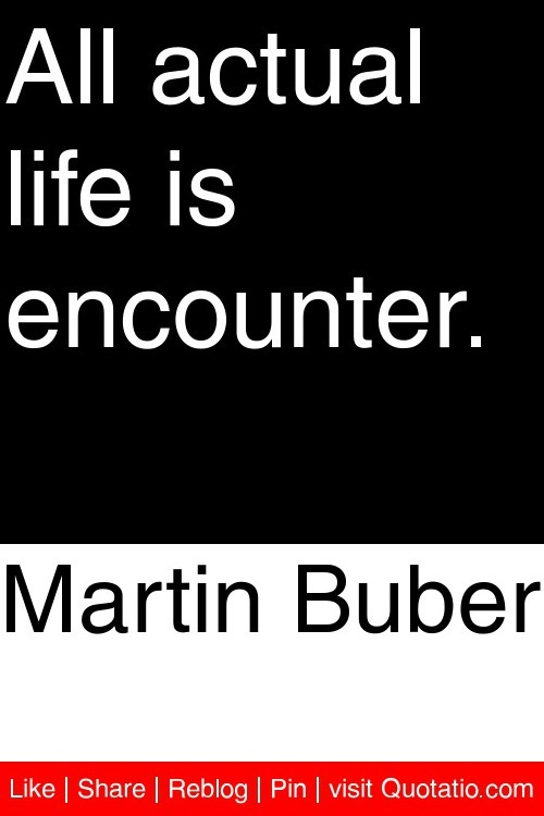 Martin Buber - All actual life is encounter. #quotations #quotes
