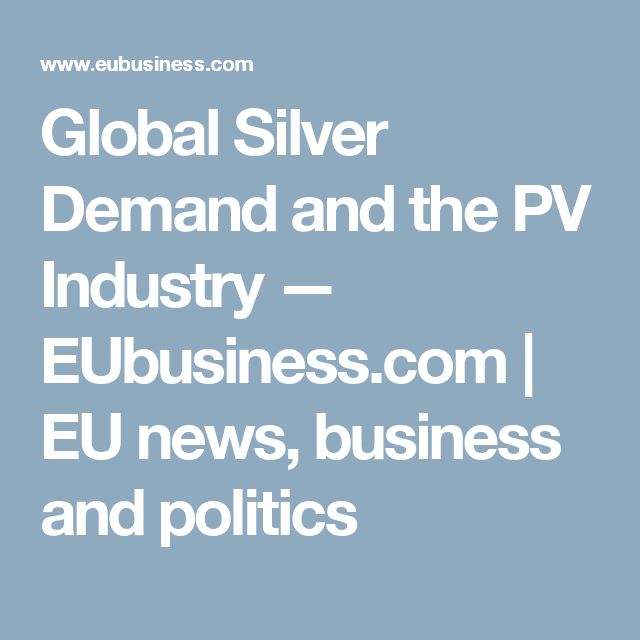 Global Silver Demand and the PV Industry — EUbusiness.com   EU news, business and politics