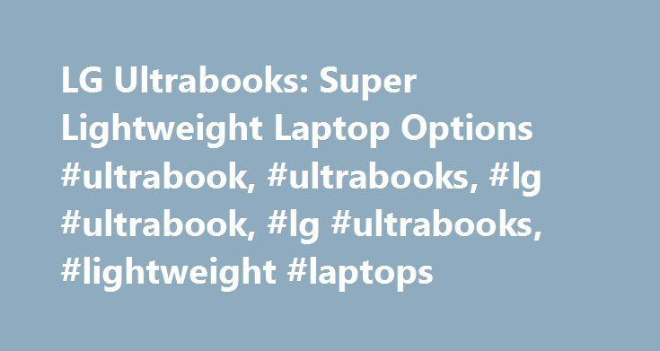 LG Ultrabooks: Super Lightweight Laptop Options #ultrabook, #ultrabooks, #lg #ultrabook, #lg #ultrabooks, #lightweight #laptops http://tickets.nef2.com/lg-ultrabooks-super-lightweight-laptop-options-ultrabook-ultrabooks-lg-ultrabook-lg-ultrabooks-lightweight-laptops/  # To properly experience our LG.com website, you will need to use an alternate browser or upgrade to a newer version of internet Explorer (IE9 or greater). The LG.com website utilizes responsive design to provide convenient…