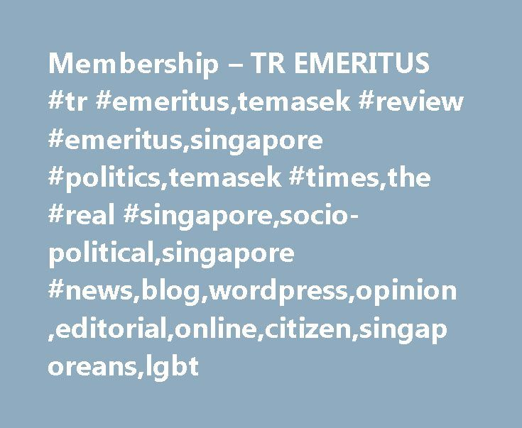 Membership – TR EMERITUS #tr #emeritus,temasek #review #emeritus,singapore #politics,temasek #times,the #real #singapore,socio-political,singapore #news,blog,wordpress,opinion,editorial,online,citizen,singaporeans,lgbt http://invest.remmont.com/membership-tr-emeritus-tr-emeritustemasek-review-emeritussingapore-politicstemasek-timesthe-real-singaporesocio-politicalsingapore-newsblogwordpressopinioneditorialonlinecitizen-2/  Oops, Sorry! Our apologies if you have reached this page while…