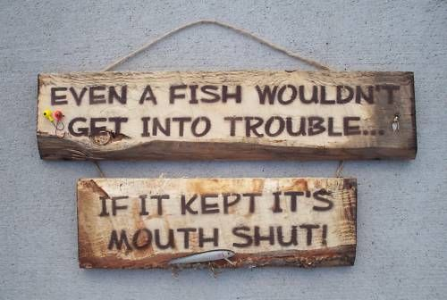 Even a FISH would'nt get into trouble .... if it kept it's mouth shut! ~~~~ Hand Crafted Rustic Wood Fishing Sign