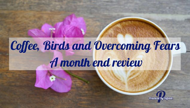 Coffee, Birds and Overcoming Fears- A month end review