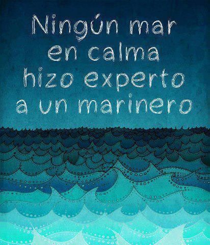"robado descaradamente del muro fb de javier bordaberry . . . ""No expert calm sea made a sailor"""